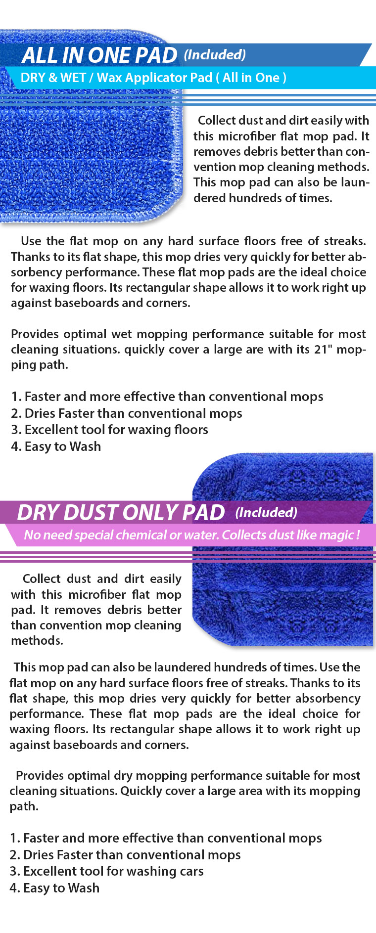 ALL IN ONE PAD(Included) DRY & WET / Wax Applicator Pad ( All in One ). Collect dust and dirt easily with this microfiber flat mop pad. It removes debris better than convention mop cleaning methods. This mop pad can also be laundered hundreds of times.   Use the flat mop on any hard surface floors free of streaks. Thanks to its flat shape, this mop dries very quickly for better absorbency performance. These flat mop pads are the ideal choice for waxing floors. Its rectangular shape allows it to work right up against baseboards and corners. Provides optimal wet mopping performance suitable for most cleaning situations. quickly cover a large are with its 21 inch mopping path. 1. Faster and more effective than conventional mops 2. Dries Faster than conventional mops 3. Excellent tool for waxing floors 4. Easy to Wash