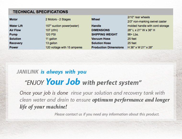 JANILINK is always with you. ENJOY Your Job with perfect system. Once your job is done rinse your solution and recovery tank with clean water and drain to ensure optimum performance and longer life of your machine! Please contact us if you need any information about this product.